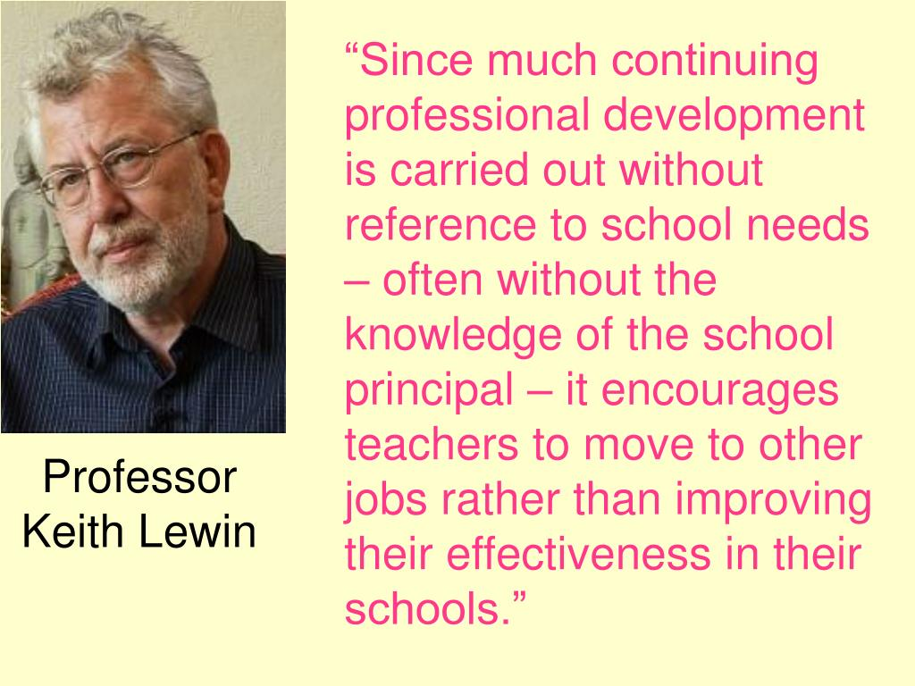 """Since much continuing professional development is carried out without reference to school needs – often without the knowledge of the school principal – it encourages teachers to move to other jobs rather than improving their effectiveness in their schools."""