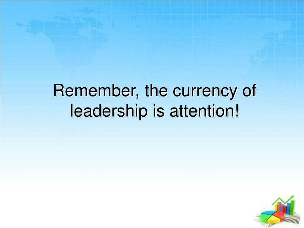 Remember, the currency of leadership is attention!