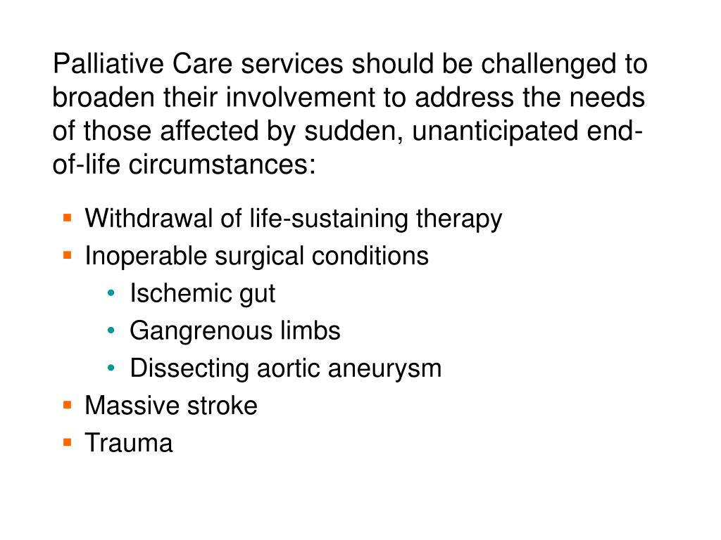 Palliative Care services should be challenged to broaden their involvement to address the needs of those affected by sudden, unanticipated end-of-life circumstances: