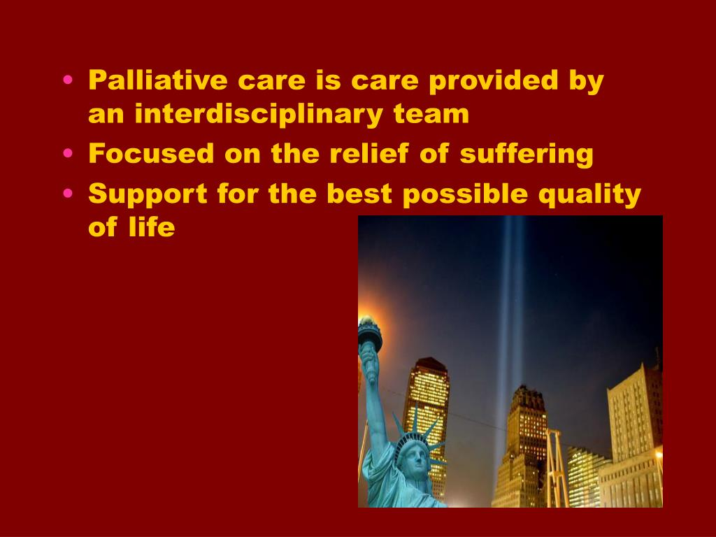 Palliative care is care provided by an interdisciplinary team