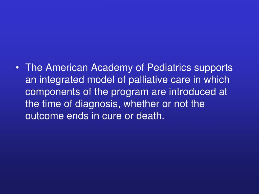The American Academy of Pediatrics supports an integrated model of palliative care in which components of the program are introduced at the time of diagnosis, whether or not the outcome ends in cure or death.
