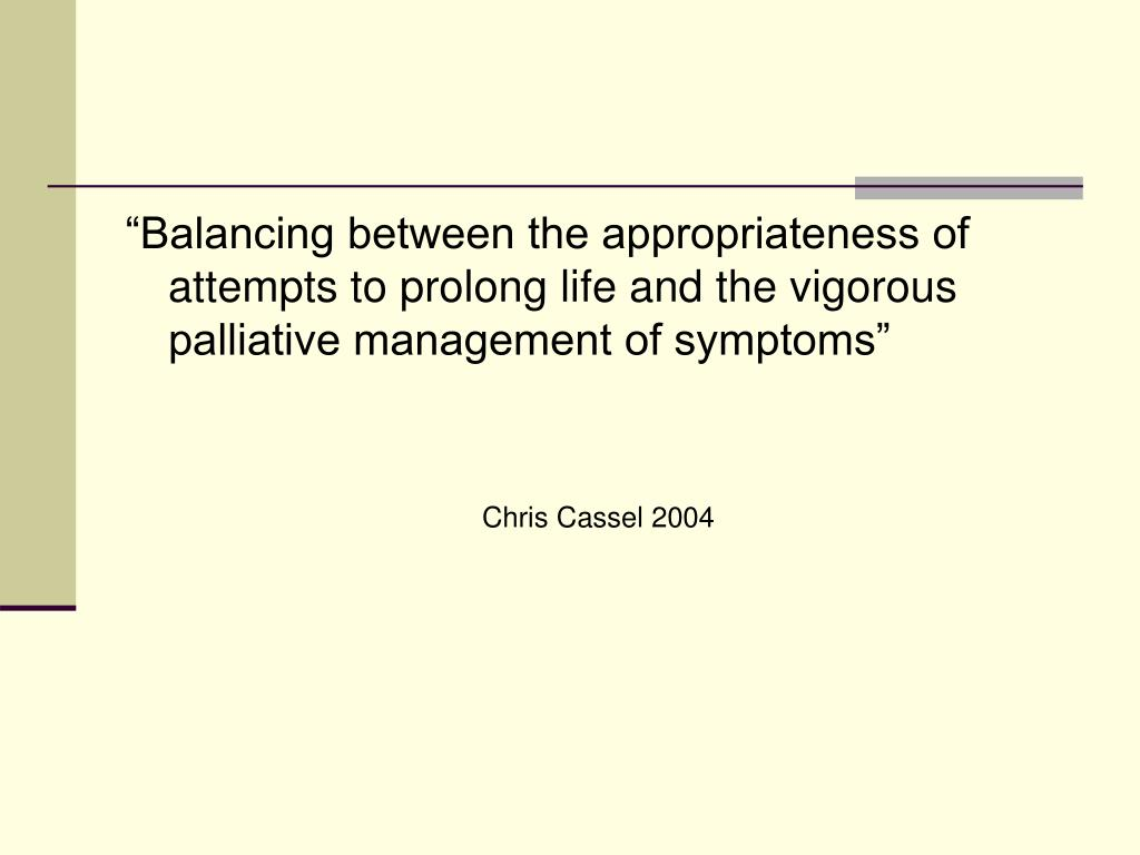 """Balancing between the appropriateness of attempts to prolong life and the vigorous palliative management of symptoms"""