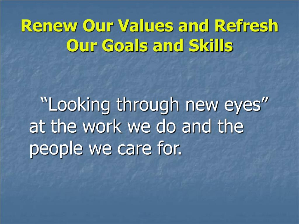 Renew Our Values and Refresh Our Goals and Skills