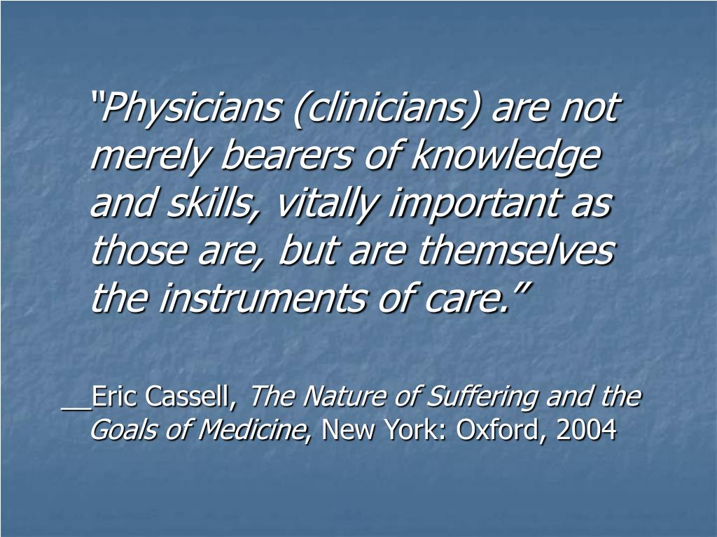 """Physicians (clinicians) are not merely bearers of knowledge and skills, vitally important as those are, but are themselves the instruments of care."""