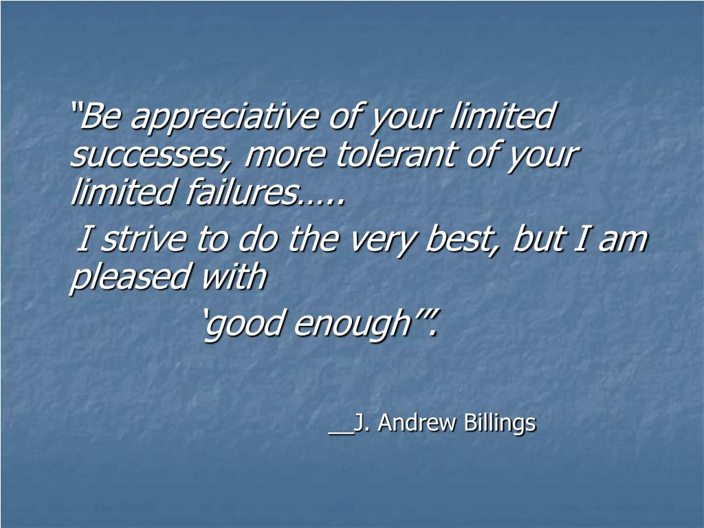 """Be appreciative of your limited successes, more tolerant of your limited failures….."