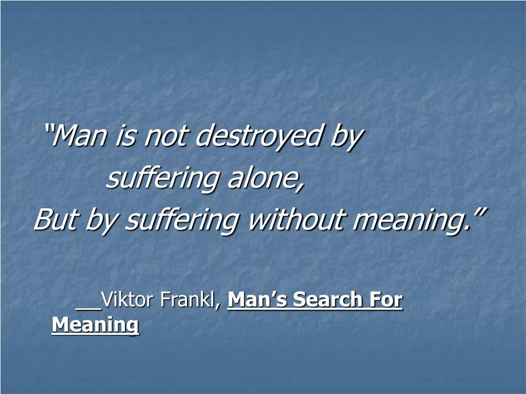 """Man is not destroyed by"