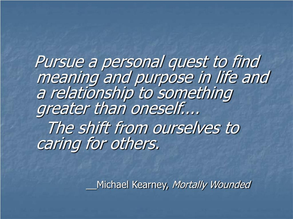 Pursue a personal quest to find meaning and purpose in life and a relationship to something greater than oneself....
