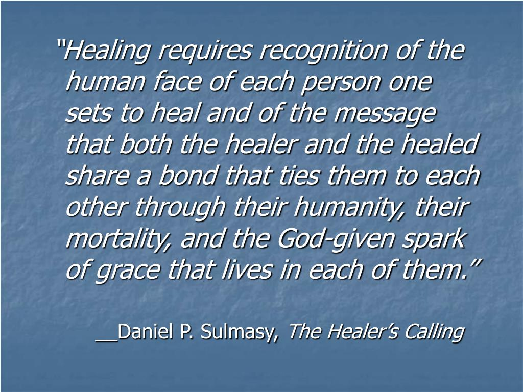 """Healing requires recognition of the human face of each person one sets to heal and of the message that both the healer and the healed share a bond that ties them to each other through their humanity, their mortality, and the God-given spark of grace that lives in each of them."""