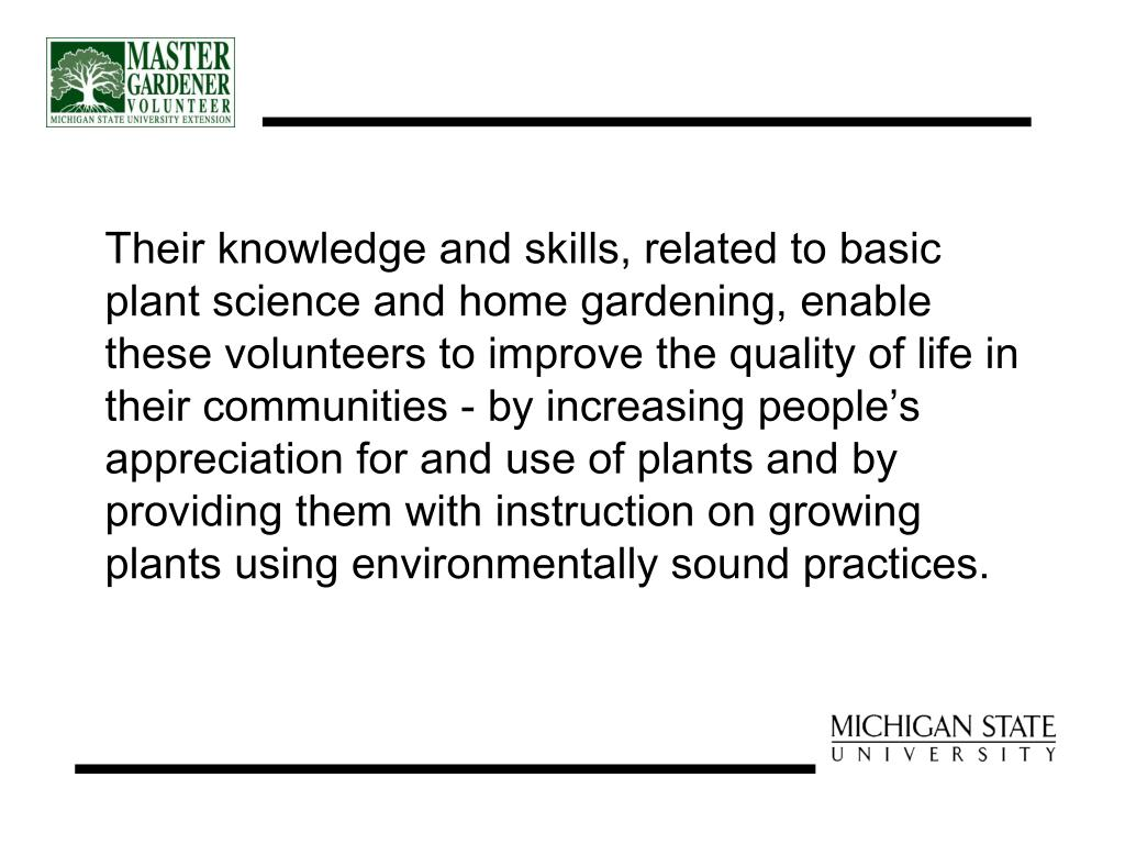 Their knowledge and skills, related to basic plant science and home gardening, enable these volunteers to improve the quality of life in their communities - by increasing people's appreciation for and use of plants and by providing them with instruction on growing plants using environmentally sound practices.