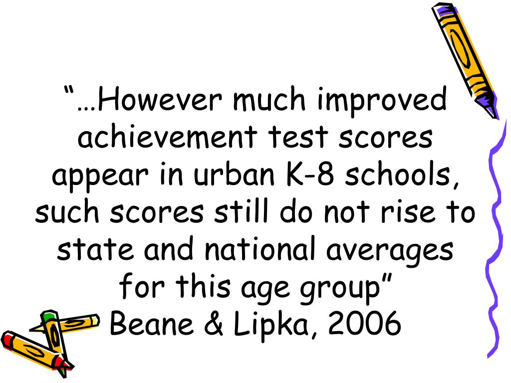 """""""…However much improved achievement test scores appear in urban K-8 schools, such scores still do not rise to state and national averages for this age group"""""""