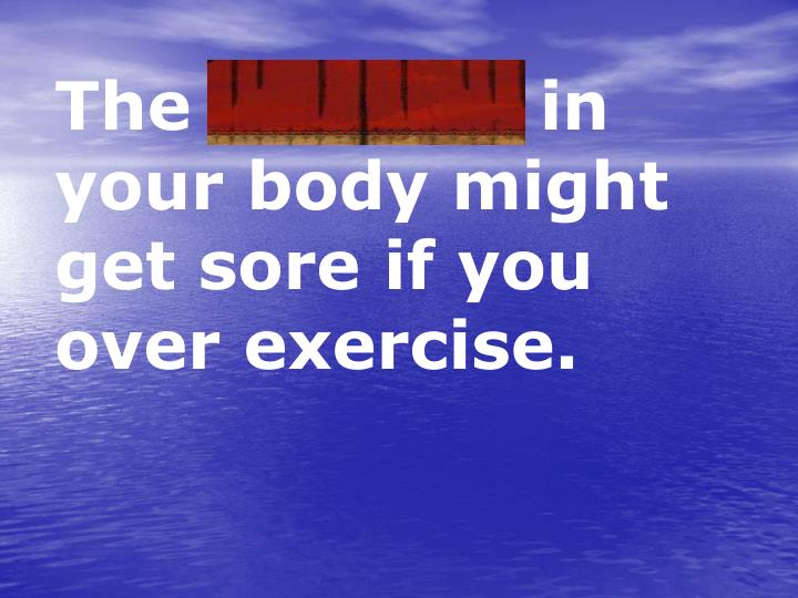 The muscles in your body might get sore if you over exercise.