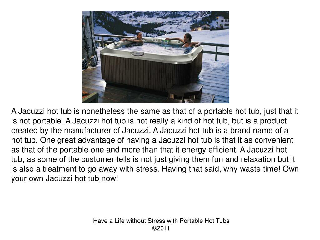 A Jacuzzi hot tub is nonetheless the same as that of a portable hot tub, just that it is not portable. A Jacuzzi hot tub is not really a kind of hot tub, but is a product created by the manufacturer of Jacuzzi. A Jacuzzi hot tub is a brand name of a hot tub. One great advantage of having a Jacuzzi hot tub is that it as convenient as that of the portable one and more than that it energy efficient. A Jacuzzi hot tub, as some of the customer tells is not just giving them fun and relaxation but it is also a treatment to go away with stress. Having that said, why waste time! Own your own Jacuzzi hot tub now!