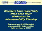 disasters have regrettably often been major motivator s for interoperability planning