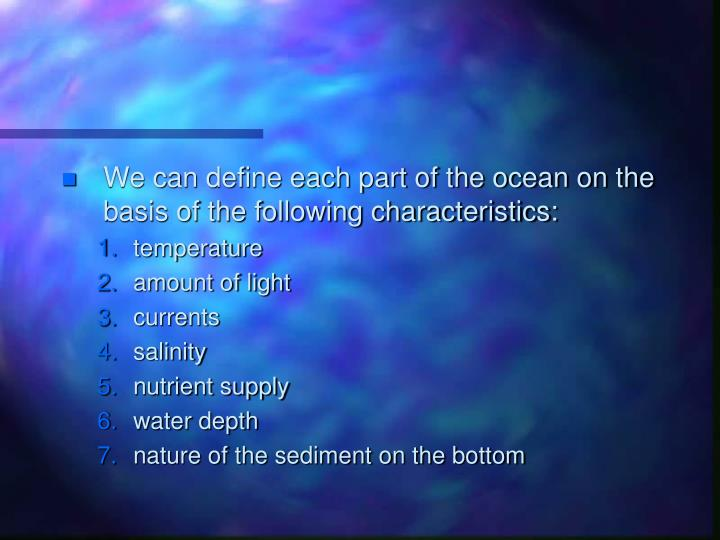 We can define each part of the ocean on the basis of the following characteristics: