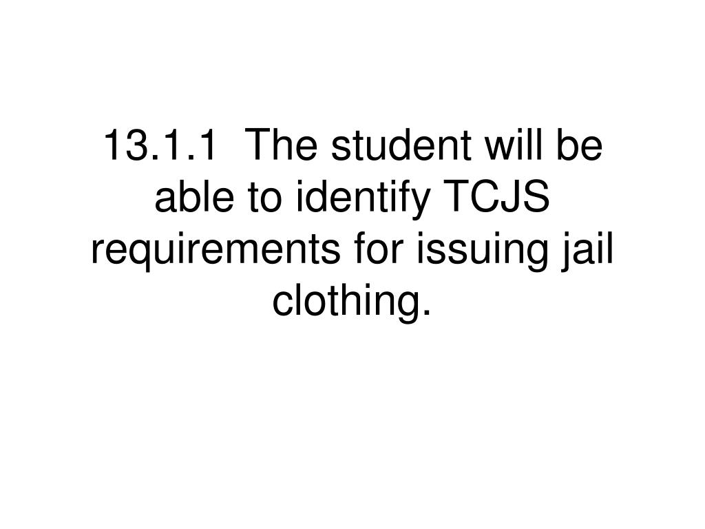 13.1.1  The student will be able to identify TCJS requirements for issuing jail clothing.