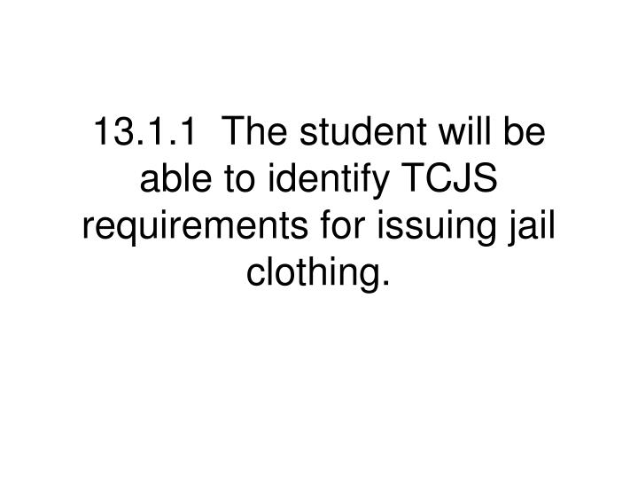 13 1 1 the student will be able to identify tcjs requirements for issuing jail clothing