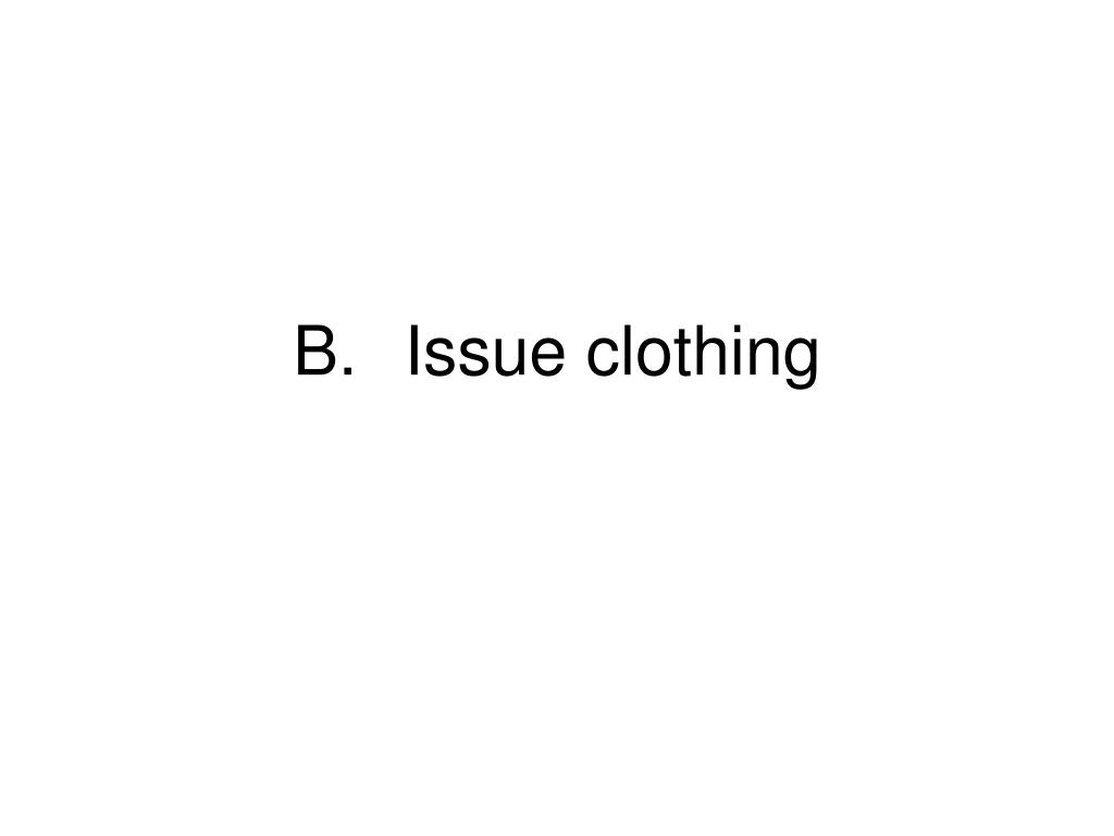 B.	Issue clothing