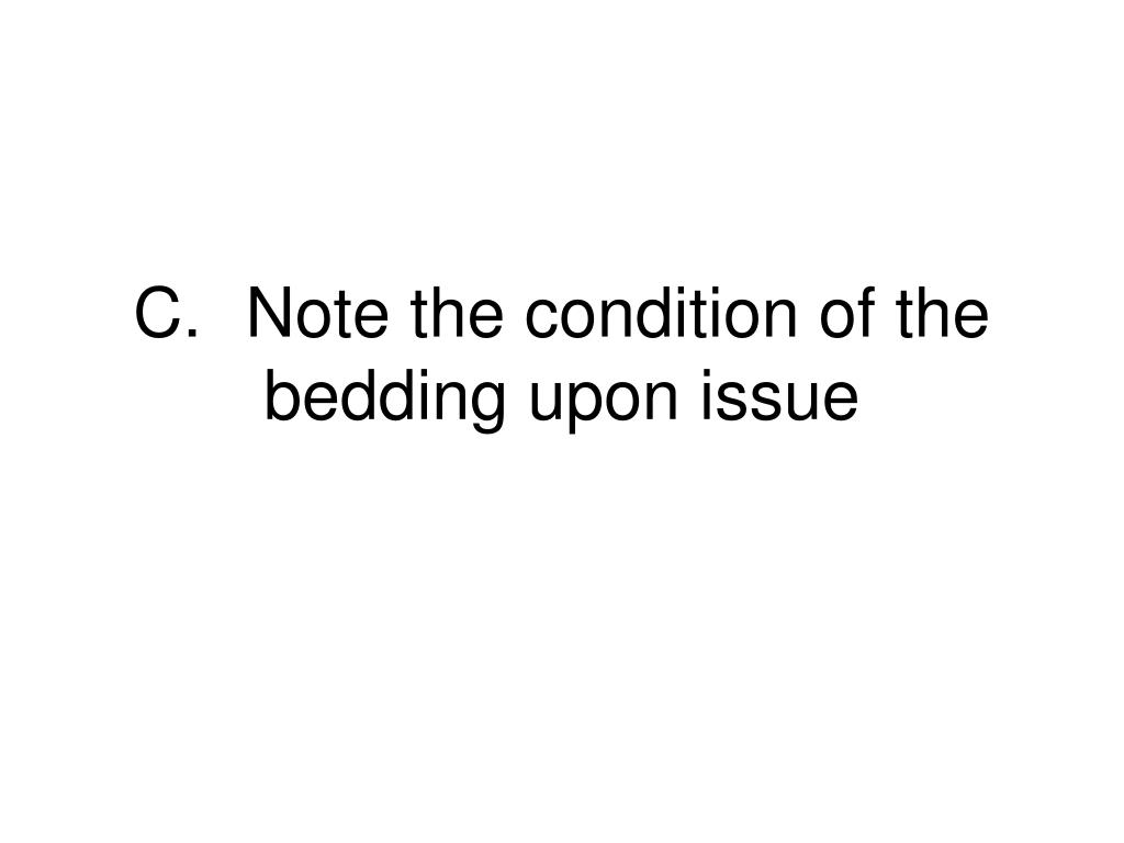 C.	Note the condition of the bedding upon issue