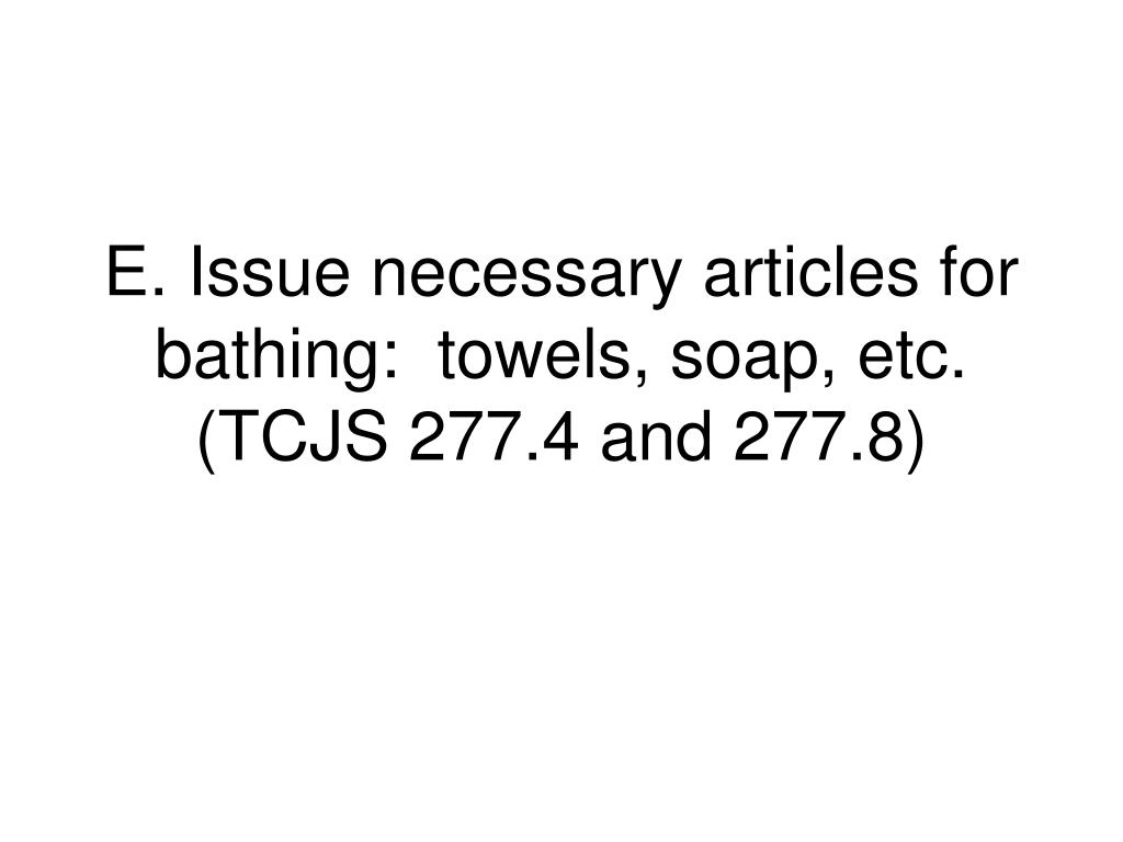 E. Issue necessary articles for bathing:  towels, soap, etc.  (TCJS 277.4 and 277.8)