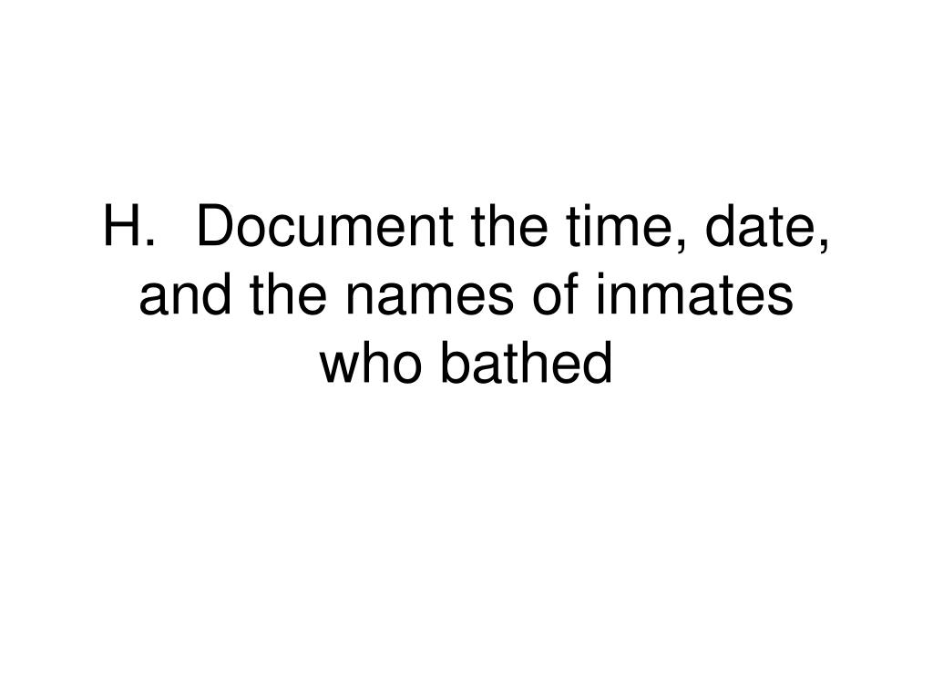 H.	Document the time, date, and the names of inmates who bathed