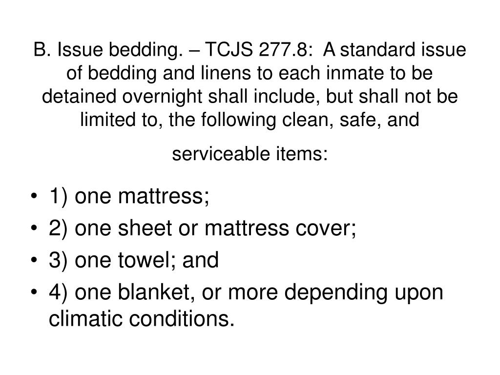 B. Issue bedding. – TCJS 277.8:  A standard issue of bedding and linens to each inmate to be detained overnight shall include, but shall not be limited to, the following clean, safe, and serviceable items: