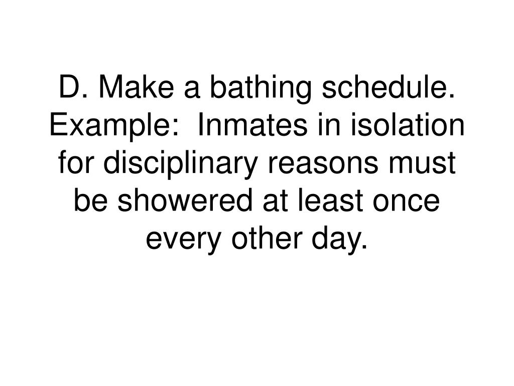 D. Make a bathing schedule.  Example:  Inmates in isolation for disciplinary reasons must be showered at least once every other day.