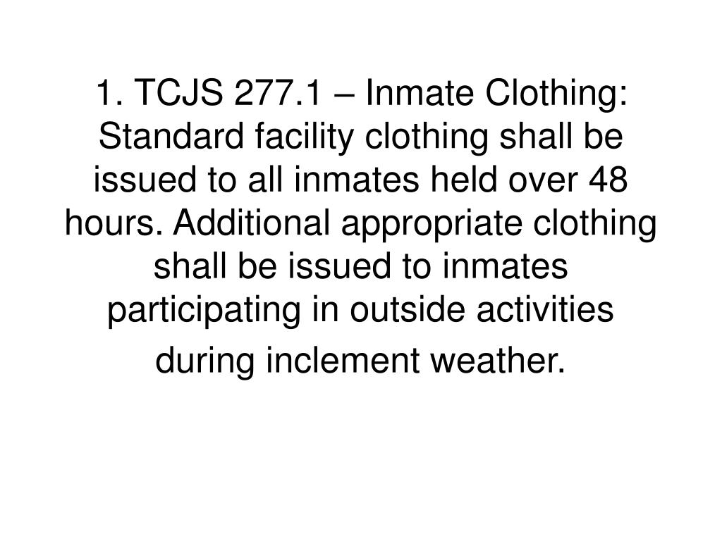 1. TCJS 277.1 – Inmate Clothing:  Standard facility clothing shall be issued to all inmates held over 48 hours. Additional appropriate clothing shall be issued to inmates participating in outside activities during inclement weather.