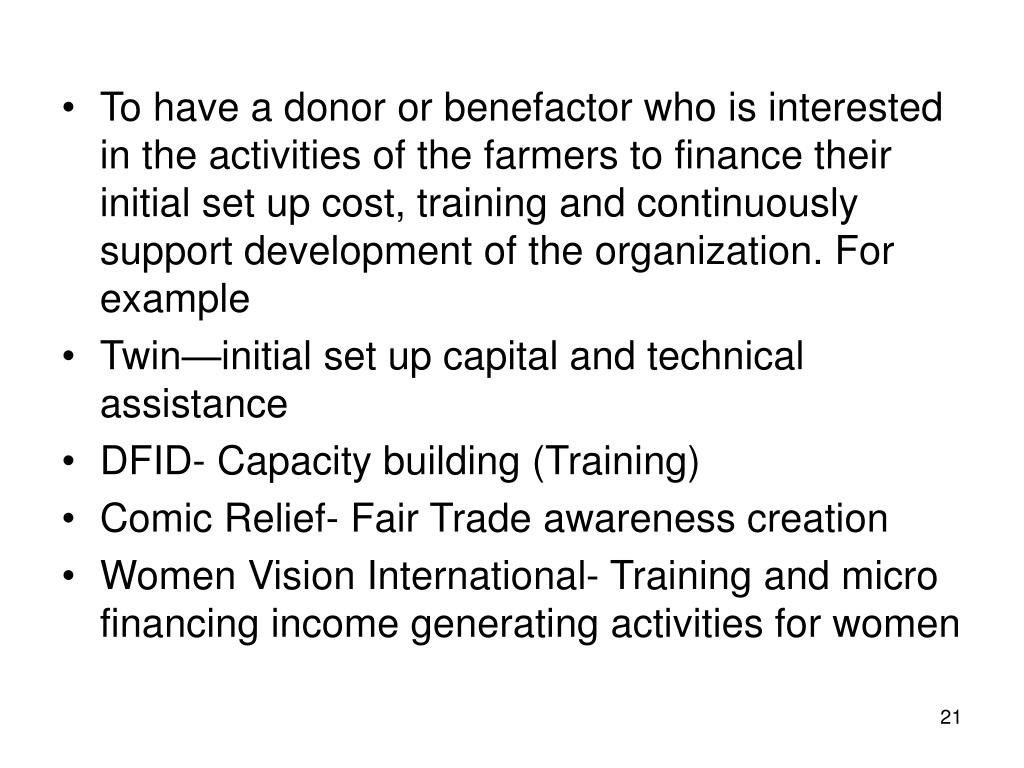 To have a donor or benefactor who is interested in the activities of the farmers to finance their initial set up cost, training and continuously support development of the organization. For example
