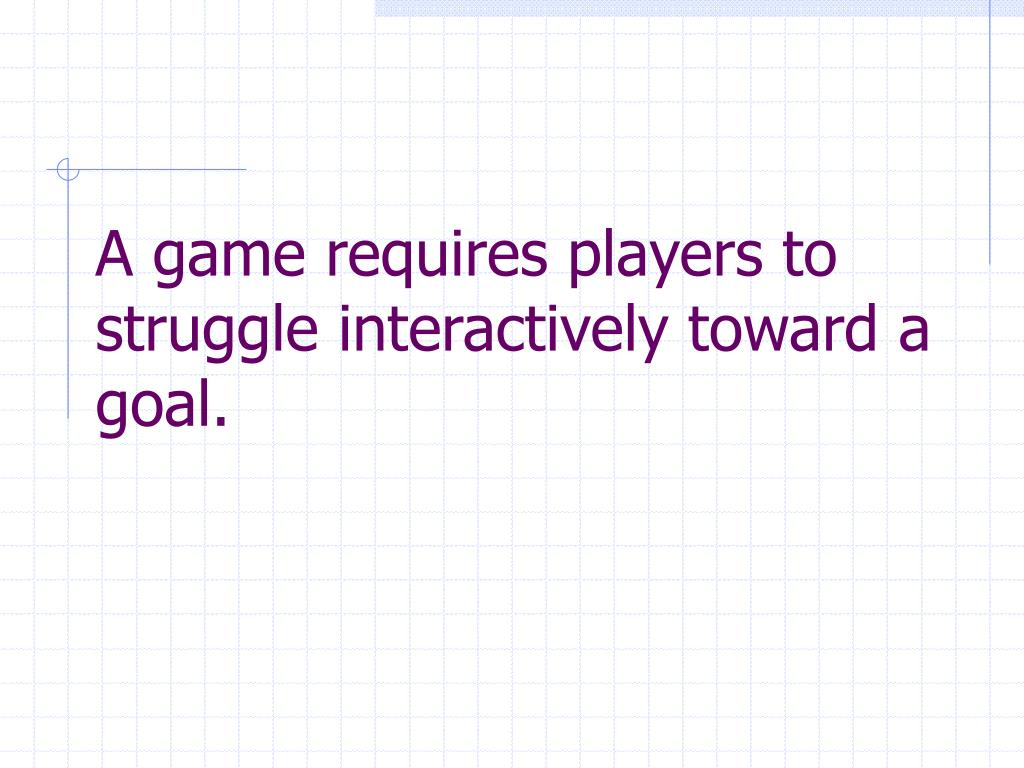 A game requires players to struggle interactively toward a goal.