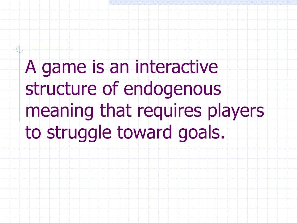 A game is an interactive structure of endogenous meaning that requires players to struggle toward goals.