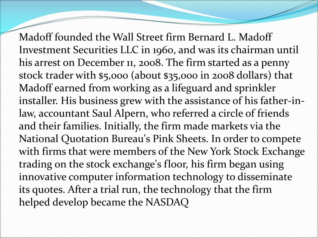 Madoff founded the Wall Street firm Bernard L. Madoff Investment Securities LLC in 1960, and was its chairman until his arrest on December 11, 2008. The firm started as a penny stock trader with $5,000 (about $35,000 in 2008 dollars) that Madoff earned from working as a lifeguard and sprinkler installer. His business grew with the assistance of his father-in-law, accountant Saul Alpern, who referred a circle of friends and their families. Initially, the firm made markets via the National Quotation Bureau's Pink Sheets. In order to compete with firms that were members of the New York Stock Exchange trading on the stock exchange's floor, his firm began using innovative computer information technology to disseminate its quotes. After a trial run, the technology that the firm helped develop became the NASDAQ
