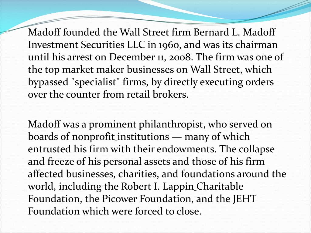 "Madoff founded the Wall Street firm Bernard L. Madoff Investment Securities LLC in 1960, and was its chairman until his arrest on December 11, 2008. The firm was one of the top market maker businesses on Wall Street, which bypassed ""specialist"" firms, by directly executing orders over the counter from retail brokers."