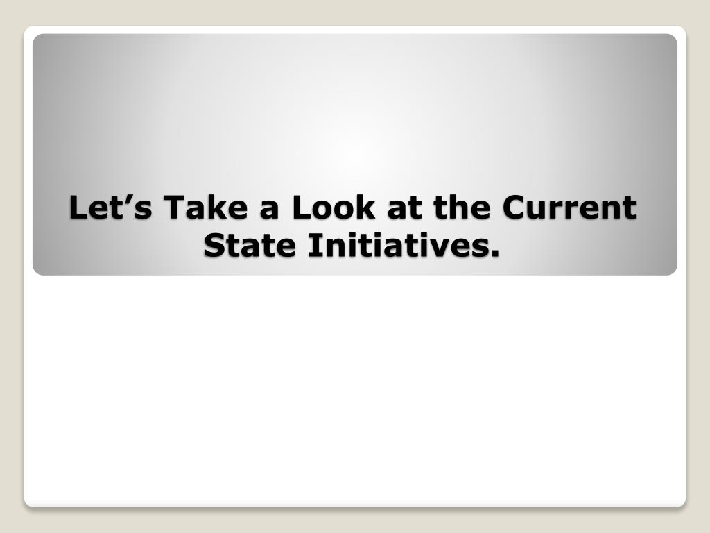Let's Take a Look at the Current State Initiatives.
