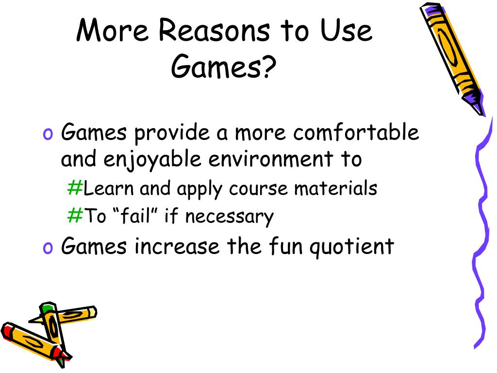 More Reasons to Use Games?