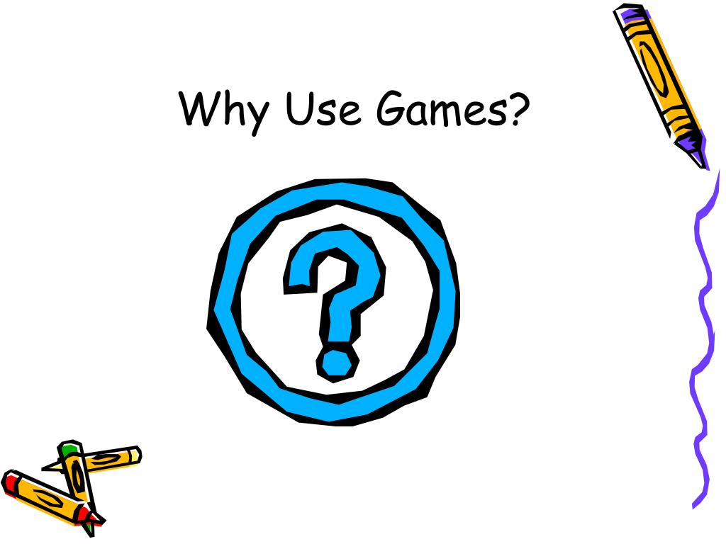 Why Use Games?
