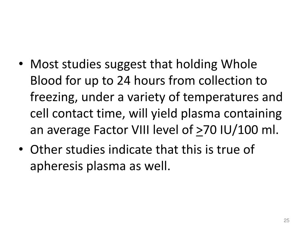Most studies suggest that holding Whole Blood for up to 24 hours from collection to freezing, under a variety of temperatures and cell contact time, will yield plasma containing an average Factor VIII level of