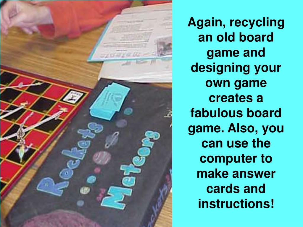 Again, recycling an old board game and designing your own game creates a fabulous board game. Also, you can use the computer to make answer cards and instructions!