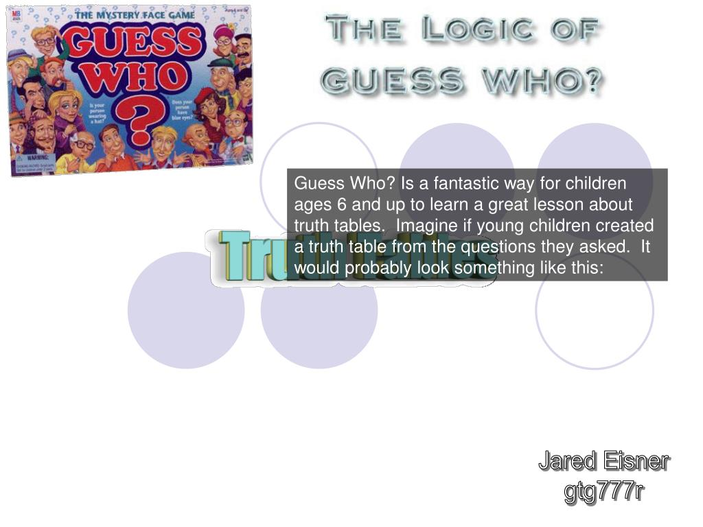 Guess Who? Is a fantastic way for children ages 6 and up to learn a great lesson about truth tables.  Imagine if young children created a truth table from the questions they asked.  It would probably look something like this: