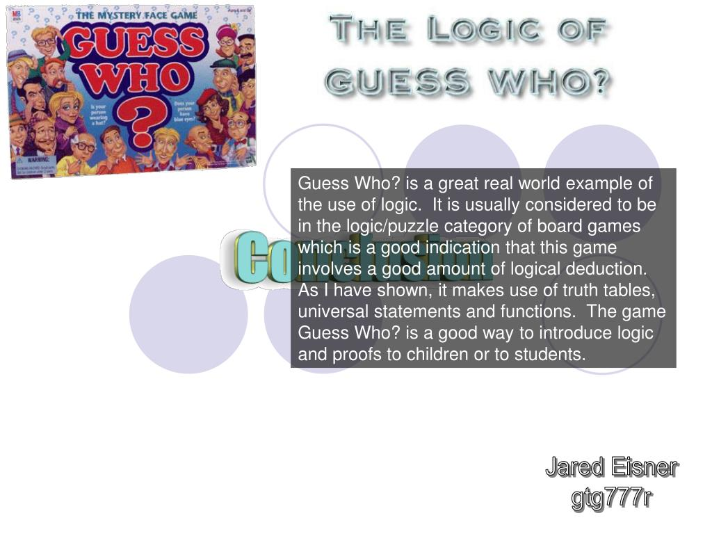Guess Who? is a great real world example of the use of logic.  It is usually considered to be in the logic/puzzle category of board games which is a good indication that this game involves a good amount of logical deduction.  As I have shown, it makes use of truth tables, universal statements and functions.  The game Guess Who? is a good way to introduce logic and proofs to children or to students.