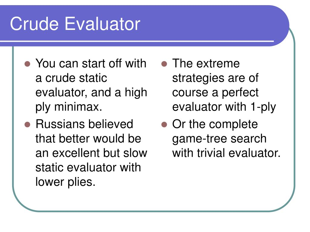 You can start off with a crude static evaluator, and a high ply minimax.