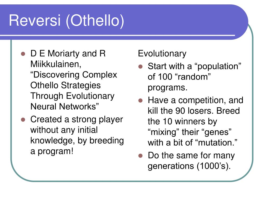 "D E Moriarty and R Miikkulainen, ""Discovering Complex Othello Strategies Through Evolutionary Neural Networks"""
