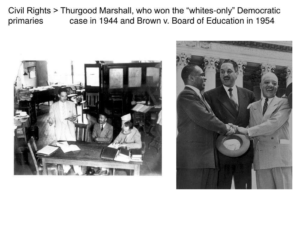"Civil Rights > Thurgood Marshall, who won the ""whites-only"" Democratic primaries case in 1944 and Brown v. Board of Education in 1954"