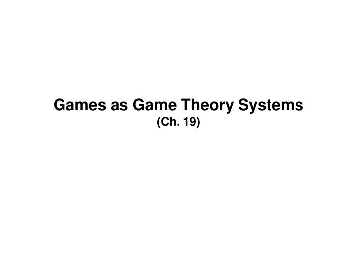 Games as game theory systems ch 19