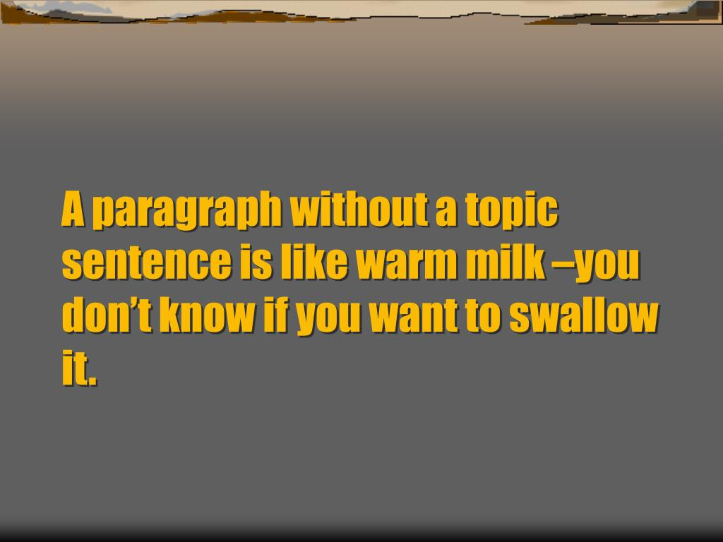 A paragraph without a topic sentence is like warm milk –you don't know if you want to swallow it.