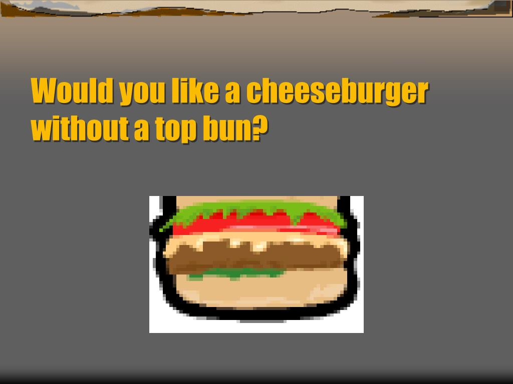 Would you like a cheeseburger  without a top bun?