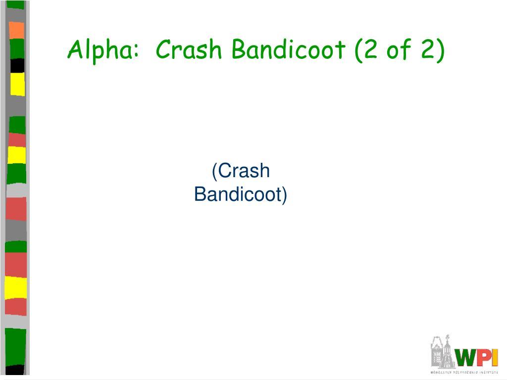 Alpha:  Crash Bandicoot (2 of 2)