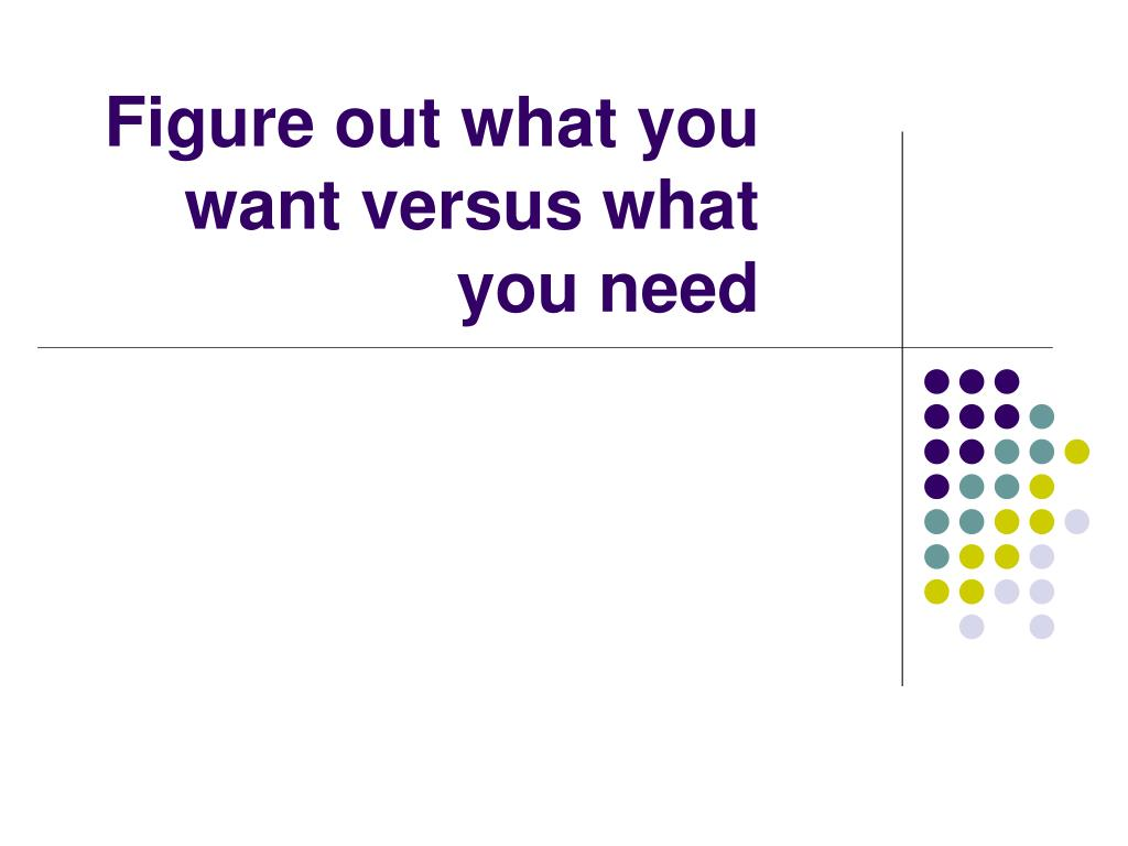 Figure out what you want versus what you need