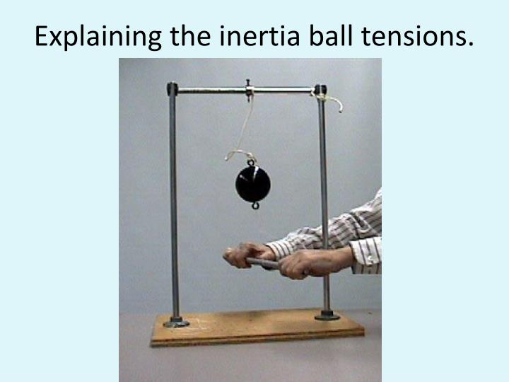 Explaining the inertia ball tensions.