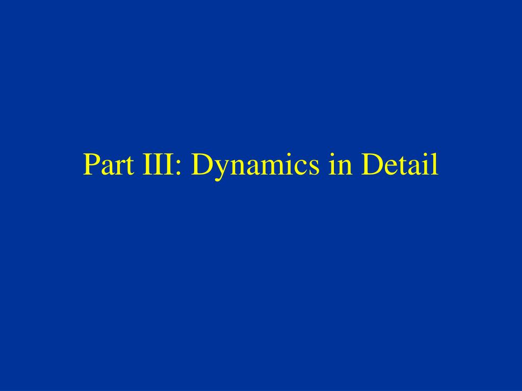 Part III: Dynamics in Detail