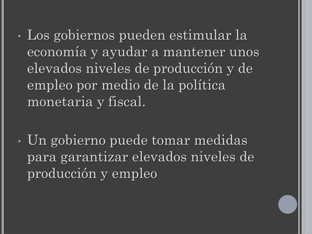 Los gobiernos pueden estimular la economía y ayudar a mantener unos elevados niveles de producción y de empleo por medio de la política monetaria y fiscal.